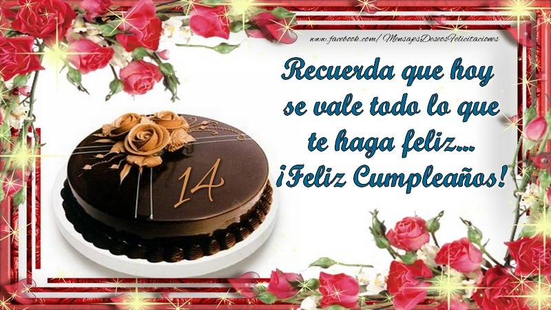 Recuerda que hoy se vale todo lo que te haga feliz... ¡Feliz Cumpleaños! 14 años