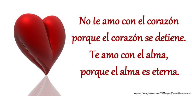 Felicitaciones de amor - No te amo con el corazón porque el corazón se detiene. Te amo con el alma, porque el alma es eterna.