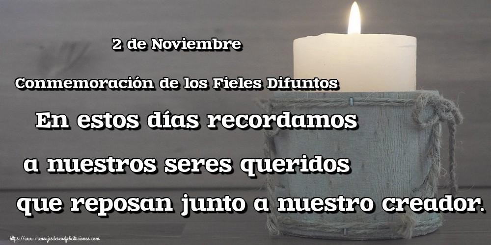 Felicitaciones de Conmemoración de los Difuntos - 2 de Noviembre Conmemoración de los Fieles Difuntos En estos días recordamos a nuestros seres queridos que reposan junto a nuestro creador.