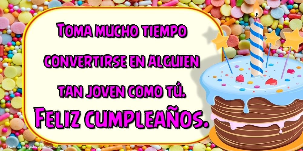 Felicitaciones de cumpleaños - Toma mucho tiempo convertirse en alguien tan joven como tú. Feliz cumpleaños.