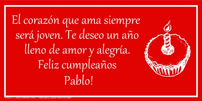 Felicitaciones de cumpleaños - El corazón que ama siempre  será joven. Te deseo un año lleno de amor y alegría. Feliz cumpleaños Pablo!