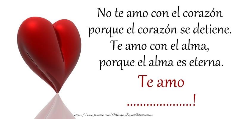 Felicitaciones Personalizadas de amor - No te amo con el corazón porque el corazón se detiene. Te amo con el alma, porque el alma es eterna. Te amo ...!