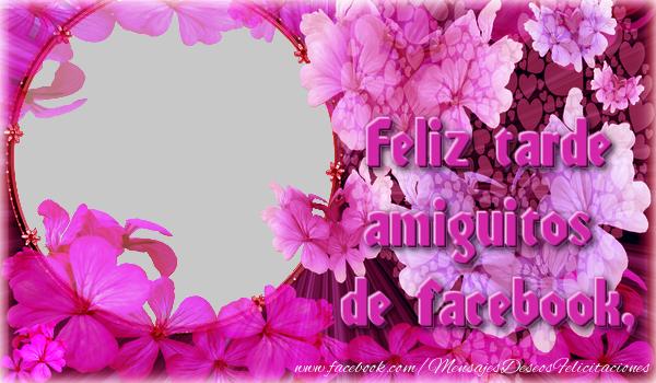 Felicitaciones Personalizadas de buenas tardes - Feliz tarde amiguitos de facebook,