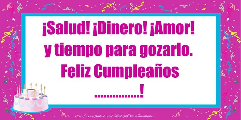 Felicitaciones Personalizadas de cumpleaños - ¡Salud! ¡Dinero! ¡Amor! y tiempo para gozarlo. Feliz Cumpleaños ...!