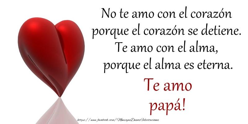 Felicitaciones de amor para papá - No te amo con el corazón porque el corazón se detiene. Te amo con el alma, porque el alma es eterna. Te amo papá!